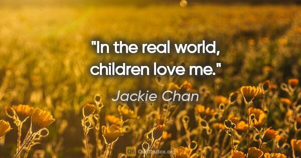 "Jackie Chan quote: ""In the real world, children love me."""