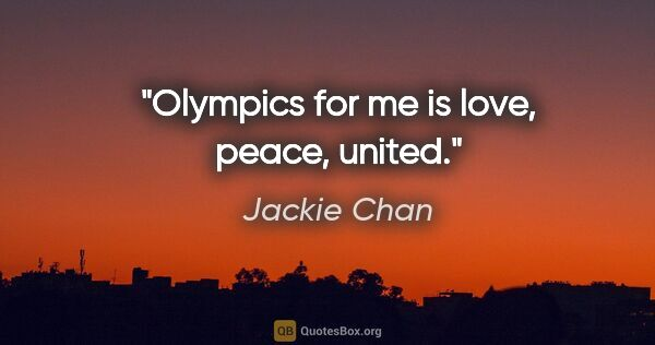 "Jackie Chan quote: ""Olympics for me is love, peace, united."""