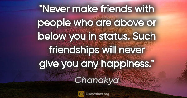"Chanakya quote: ""Never make friends with people who are above or below you in..."""