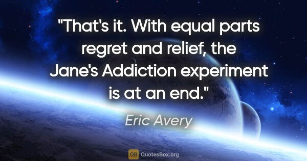 "Eric Avery quote: ""That's it. With equal parts regret and relief, the Jane's..."""