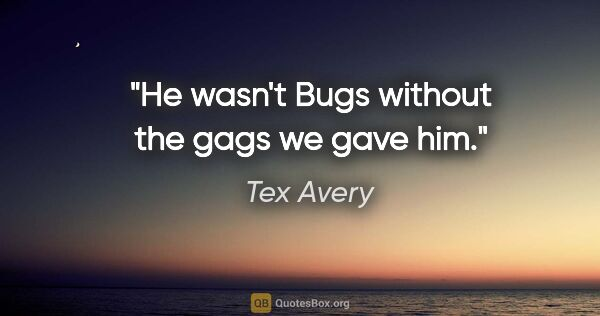 "Tex Avery quote: ""He wasn't Bugs without the gags we gave him."""