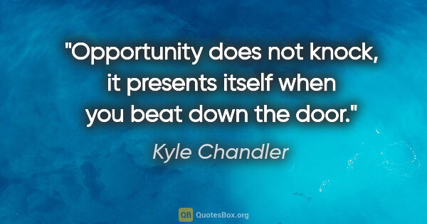 "Kyle Chandler quote: ""Opportunity does not knock, it presents itself when you beat..."""
