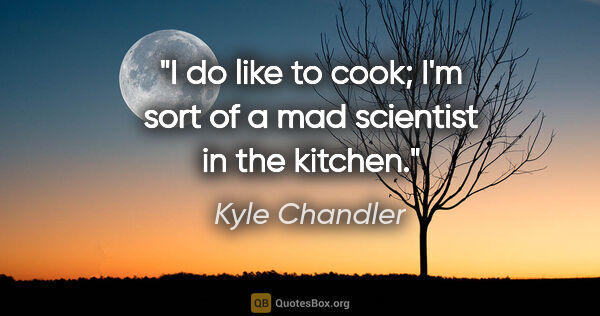 "Kyle Chandler quote: ""I do like to cook; I'm sort of a mad scientist in the kitchen."""