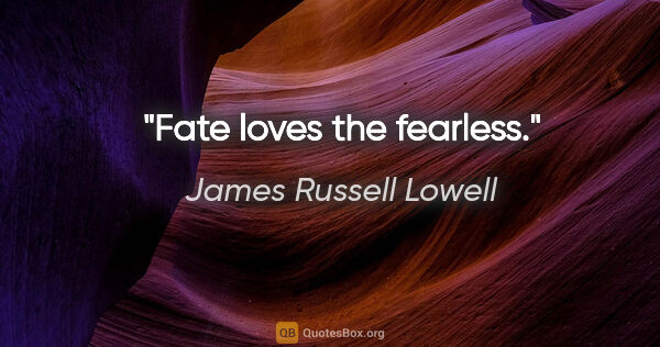 "James Russell Lowell quote: ""Fate loves the fearless."""