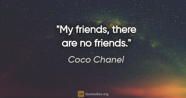 "Coco Chanel quote: ""My friends, there are no friends."""
