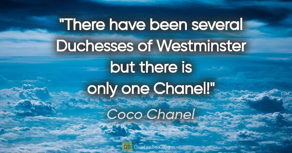 "Coco Chanel quote: ""There have been several Duchesses of Westminster but there is..."""