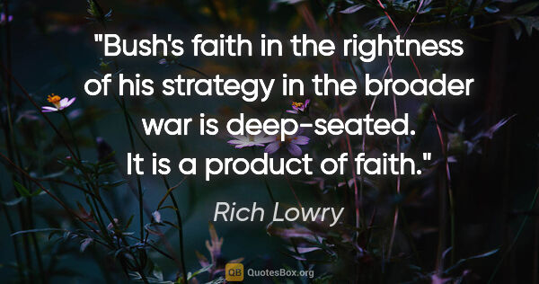"Rich Lowry quote: ""Bush's faith in the rightness of his strategy in the broader..."""