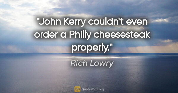 "Rich Lowry quote: ""John Kerry couldn't even order a Philly cheesesteak properly."""