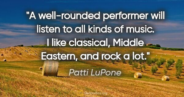 "Patti LuPone quote: ""A well-rounded performer will listen to all kinds of music. I..."""