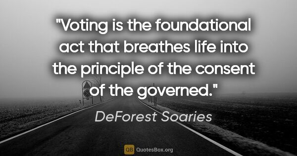 "DeForest Soaries quote: ""Voting is the foundational act that breathes life into the..."""