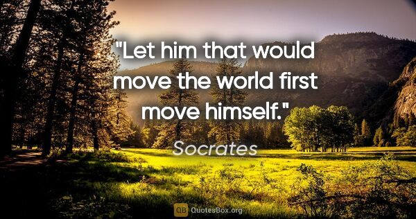 "Socrates quote: ""Let him that would move the world first move himself."""