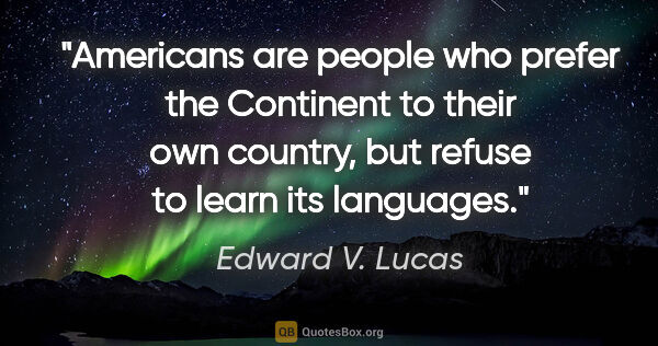 "Edward V. Lucas quote: ""Americans are people who prefer the Continent to their own..."""