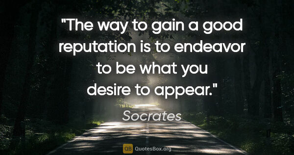 "Socrates quote: ""The way to gain a good reputation is to endeavor to be what..."""