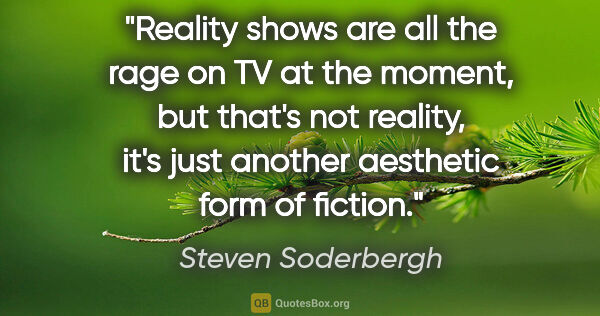 "Steven Soderbergh quote: ""Reality shows are all the rage on TV at the moment, but that's..."""