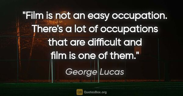 "George Lucas quote: ""Film is not an easy occupation. There's a lot of occupations..."""