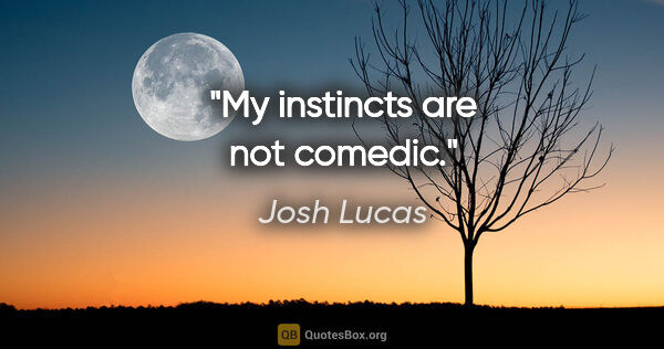 "Josh Lucas quote: ""My instincts are not comedic."""