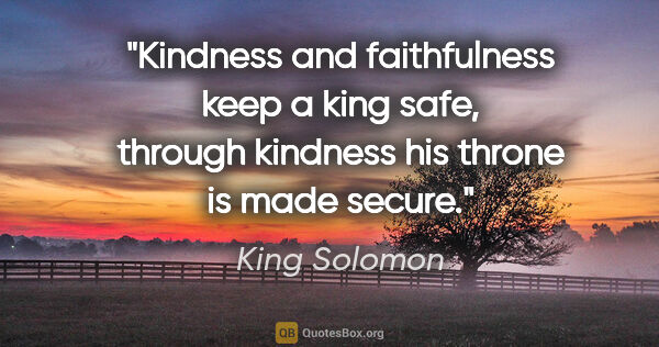 "King Solomon quote: ""Kindness and faithfulness keep a king safe, through kindness..."""