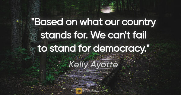 "Kelly Ayotte quote: ""Based on what our country stands for. We can't fail to stand..."""
